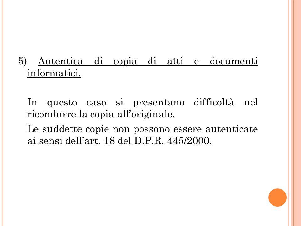 5) Autentica di copia di atti e documenti informatici. In questo caso si presentano difficoltà nel ricondurre la copia all'originale. Le suddette copi