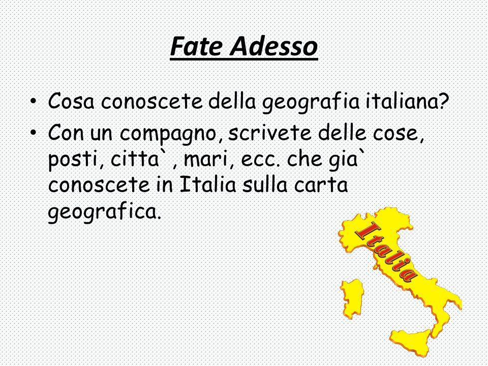 Fate Adesso Cosa conoscete della geografia italiana? Con un compagno, scrivete delle cose, posti, citta`, mari, ecc. che gia` conoscete in Italia sull