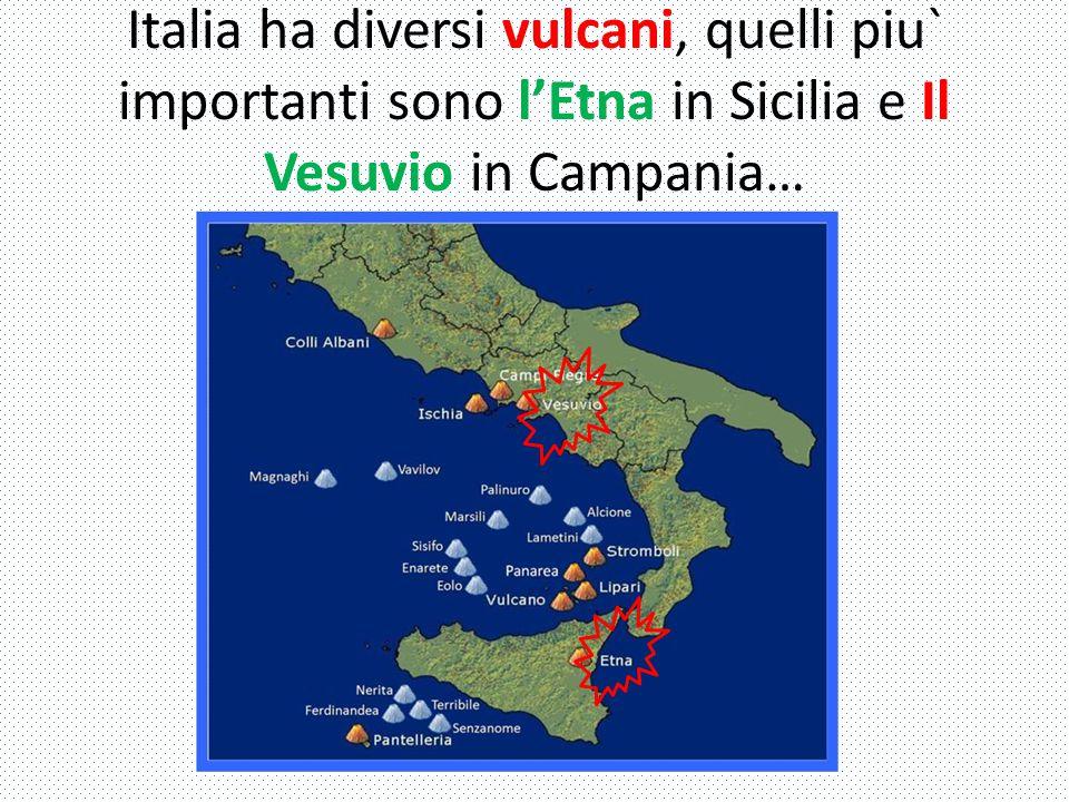 Italia ha diversi vulcani, quelli piu` importanti sono l'Etna in Sicilia e Il Vesuvio in Campania…