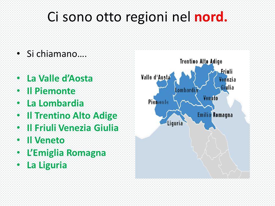 Ci sono otto regioni nel nord. Si chiamano…. La Valle d'Aosta Il Piemonte La Lombardia Il Trentino Alto Adige Il Friuli Venezia Giulia Il Veneto L'Emi
