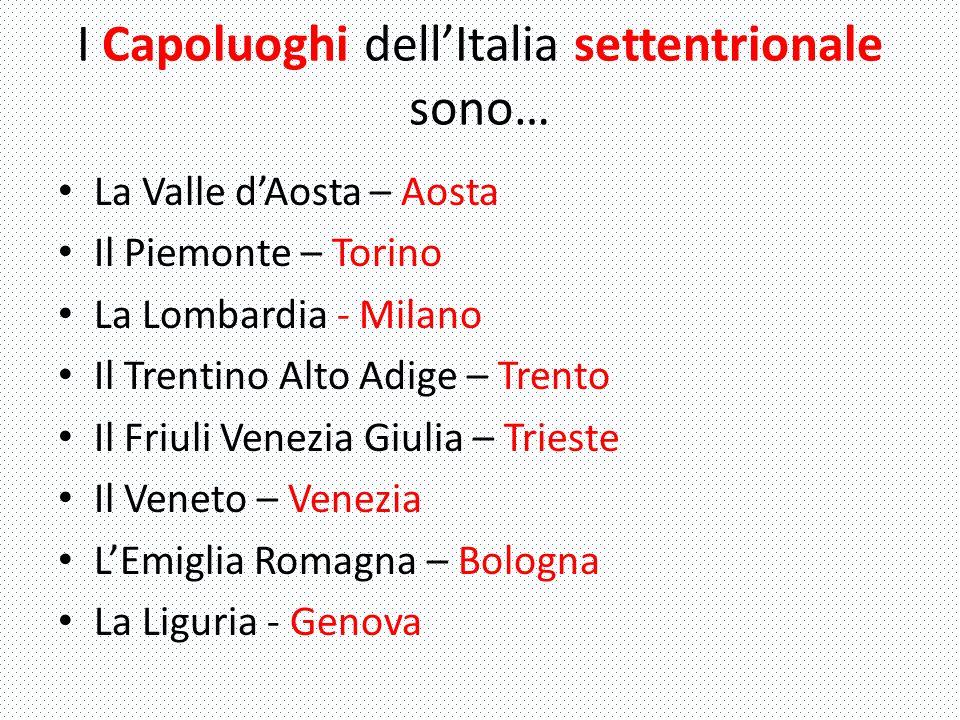 I Capoluoghi dell'Italia settentrionale sono… La Valle d'Aosta – Aosta Il Piemonte – Torino La Lombardia - Milano Il Trentino Alto Adige – Trento Il F