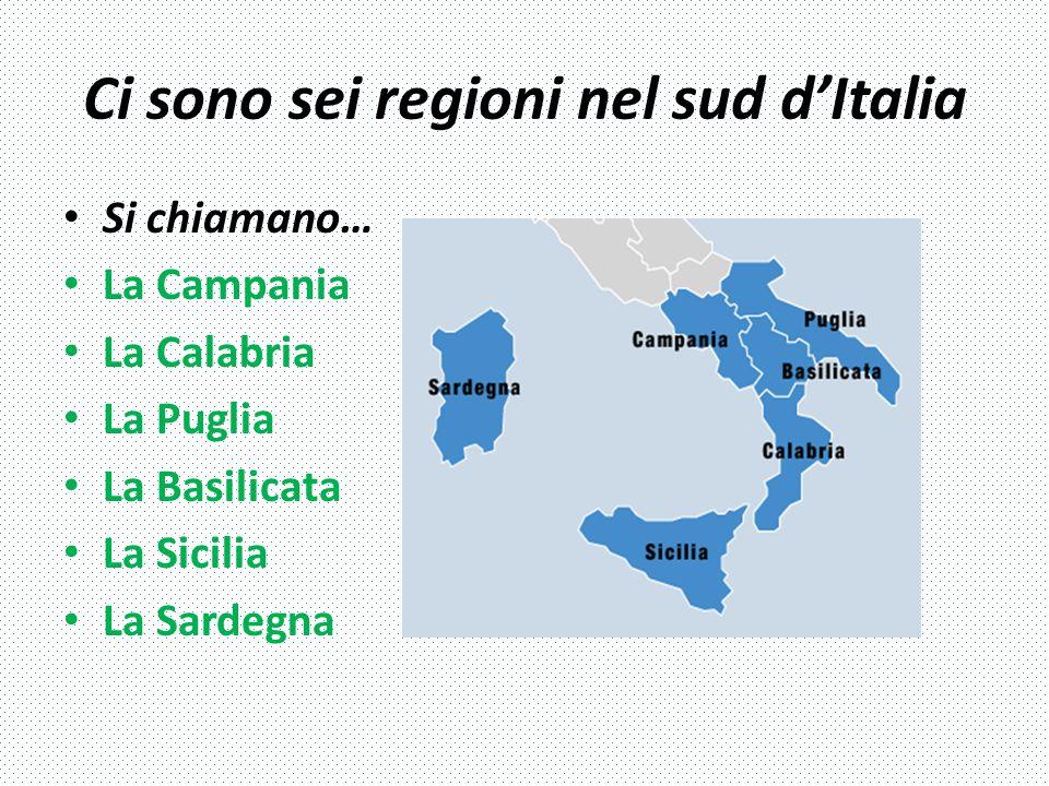 Ci sono sei regioni nel sud d'Italia Si chiamano… La Campania La Calabria La Puglia La Basilicata La Sicilia La Sardegna
