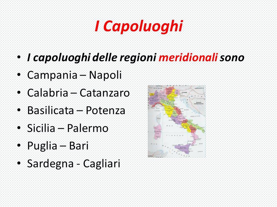 I Capoluoghi I capoluoghi delle regioni meridionali sono Campania – Napoli Calabria – Catanzaro Basilicata – Potenza Sicilia – Palermo Puglia – Bari S