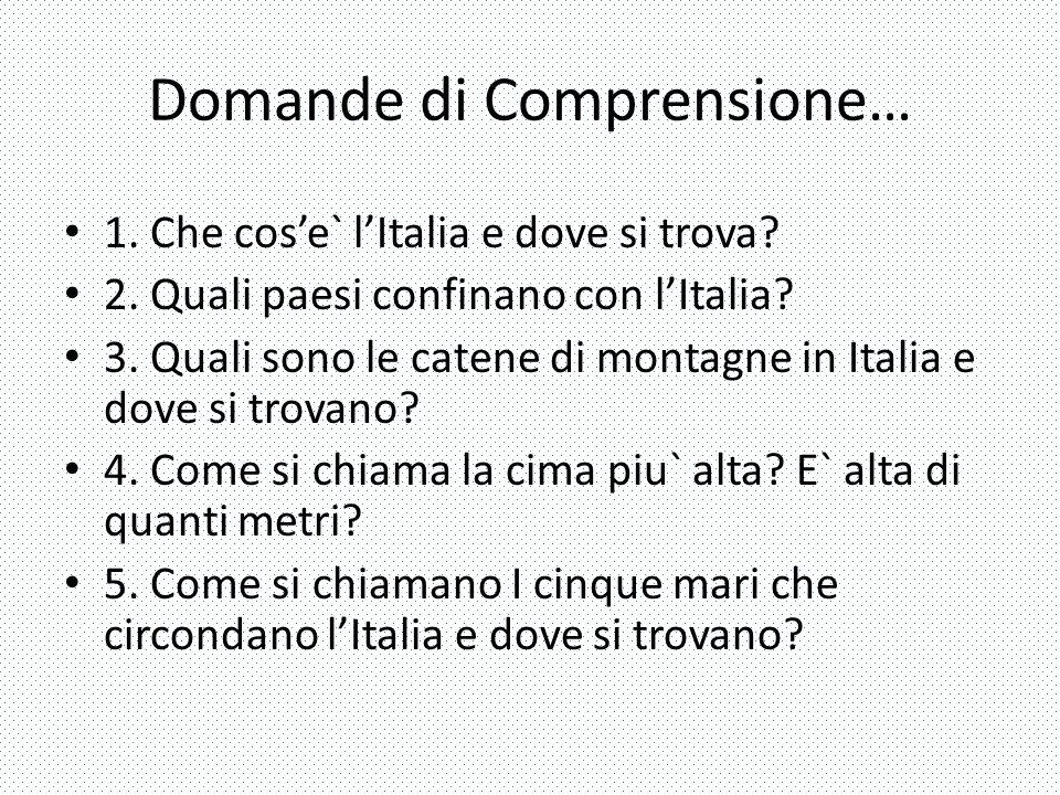Domande di Comprensione… 1. Che cos'e` l'Italia e dove si trova? 2. Quali paesi confinano con l'Italia? 3. Quali sono le catene di montagne in Italia