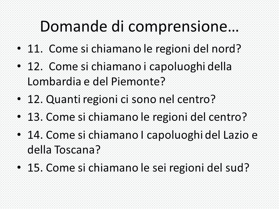 Domande di comprensione… 11. Come si chiamano le regioni del nord? 12. Come si chiamano i capoluoghi della Lombardia e del Piemonte? 12. Quanti region