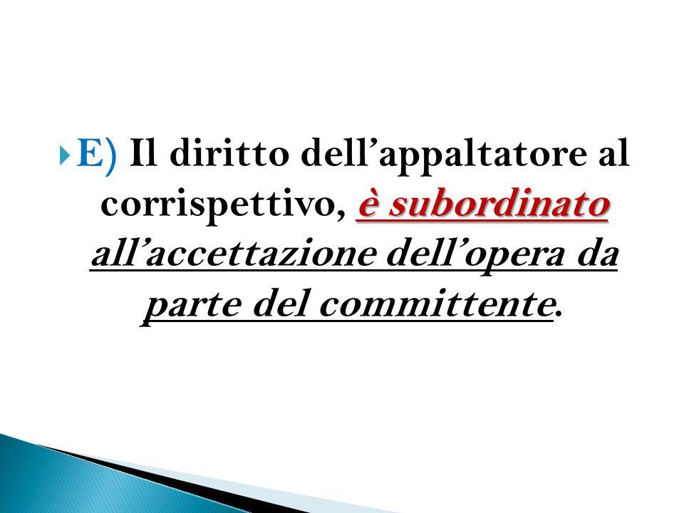 è subordinato  E) Il diritto dell'appaltatore al corrispettivo, è subordinato all'accettazione dell'opera da parte del committente.