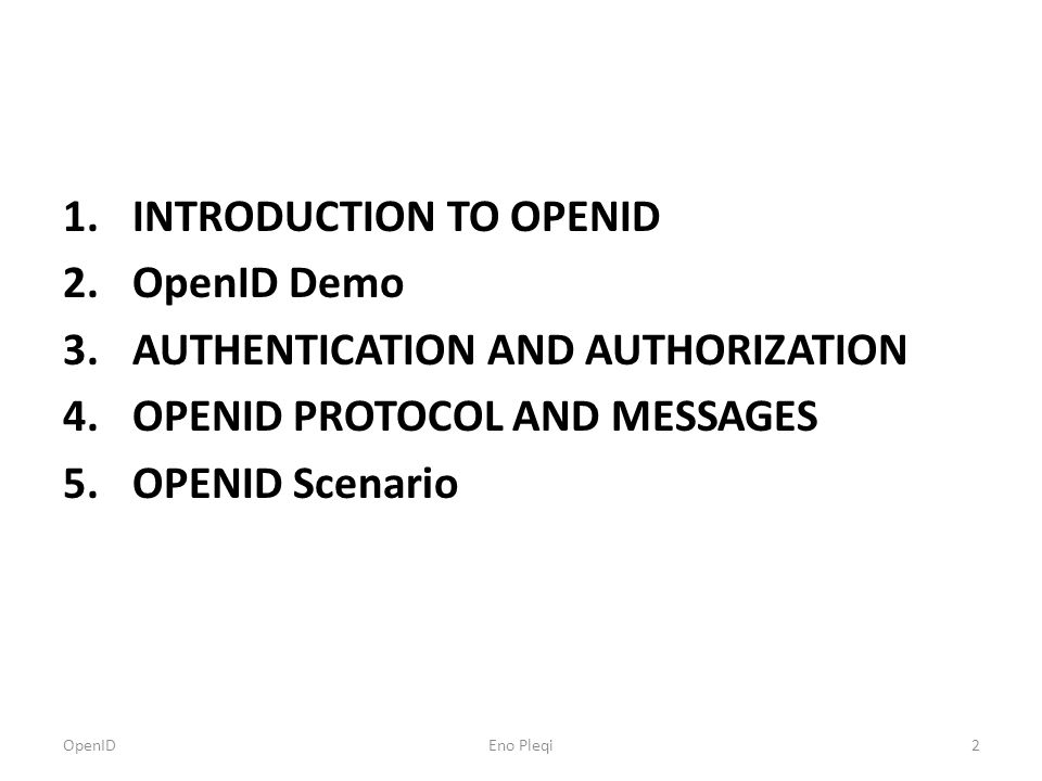 1.INTRODUCTION TO OPENID 2.OpenID Demo 3.AUTHENTICATION AND AUTHORIZATION 4.OPENID PROTOCOL AND MESSAGES 5.OPENID Scenario OpenID2Eno Pleqi