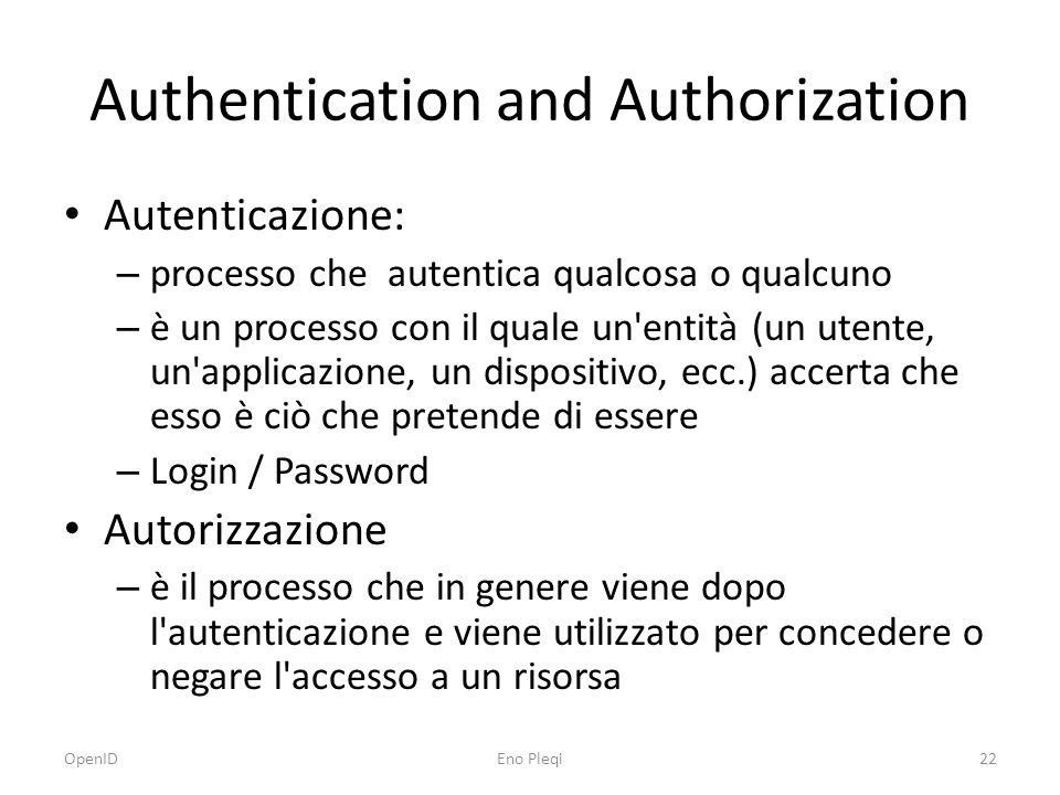 Authentication and Authorization Autenticazione: – processo che autentica qualcosa o qualcuno – è un processo con il quale un entità (un utente, un applicazione, un dispositivo, ecc.) accerta che esso è ciò che pretende di essere – Login / Password Autorizzazione – è il processo che in genere viene dopo l autenticazione e viene utilizzato per concedere o negare l accesso a un risorsa OpenID22Eno Pleqi