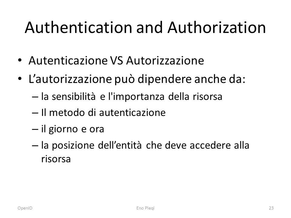 Authentication and Authorization Autenticazione VS Autorizzazione L'autorizzazione può dipendere anche da: – la sensibilità e l importanza della risorsa – Il metodo di autenticazione – il giorno e ora – la posizione dell'entità che deve accedere alla risorsa OpenID23Eno Pleqi