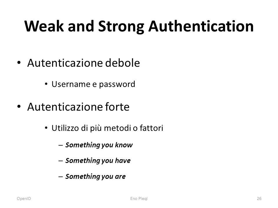 Weak and Strong Authentication Autenticazione debole Username e password Autenticazione forte Utilizzo di più metodi o fattori – Something you know – Something you have – Something you are OpenID26Eno Pleqi