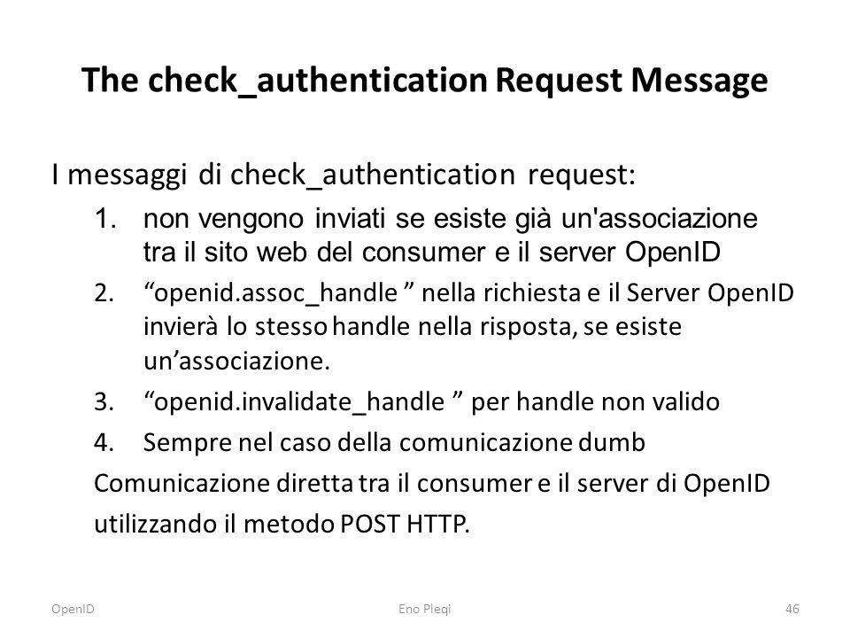 The check_authentication Request Message I messaggi di check_authentication request: 1.non vengono inviati se esiste già un associazione tra il sito web del consumer e il server OpenID 2. openid.assoc_handle nella richiesta e il Server OpenID invierà lo stesso handle nella risposta, se esiste un'associazione.