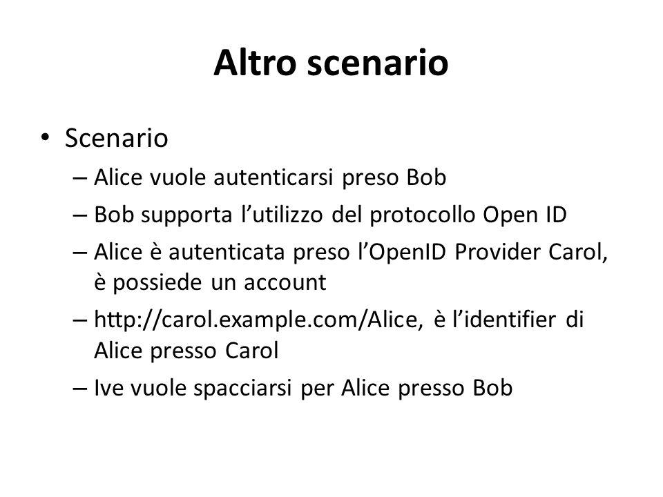 Altro scenario Scenario – Alice vuole autenticarsi preso Bob – Bob supporta l'utilizzo del protocollo Open ID – Alice è autenticata preso l'OpenID Provider Carol, è possiede un account – http://carol.example.com/Alice, è l'identifier di Alice presso Carol – Ive vuole spacciarsi per Alice presso Bob