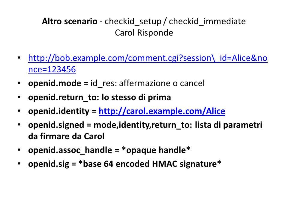 Altro scenario - checkid_setup / checkid_immediate Carol Risponde http://bob.example.com/comment.cgi session\_id=Alice&no nce=123456 http://bob.example.com/comment.cgi session\_id=Alice&no nce=123456 openid.mode = id_res: affermazione o cancel openid.return_to: lo stesso di prima openid.identity = http://carol.example.com/Alicehttp://carol.example.com/Alice openid.signed = mode,identity,return_to: lista di parametri da firmare da Carol openid.assoc_handle = *opaque handle* openid.sig = *base 64 encoded HMAC signature*