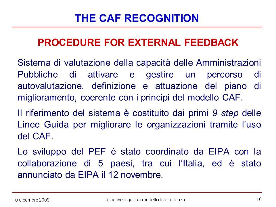 16 Iniziative legate ai modelli di eccellenza 10 dicembre 2009 PROCEDURE FOR EXTERNAL FEEDBACK Sistema di valutazione della capacità delle Amministrazioni Pubbliche di attivare e gestire un percorso di autovalutazione, definizione e attuazione del piano di miglioramento, coerente con i principi del modello CAF.