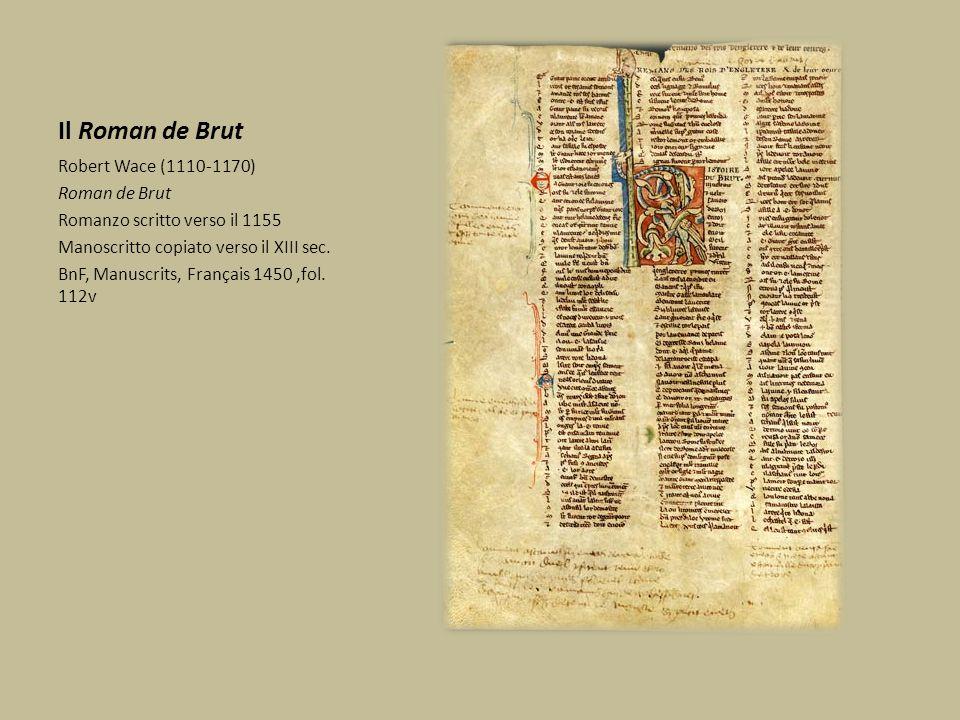 Il Roman de Brut Robert Wace (1110-1170) Roman de Brut Romanzo scritto verso il 1155 Manoscritto copiato verso il XIII sec. BnF, Manuscrits, Français