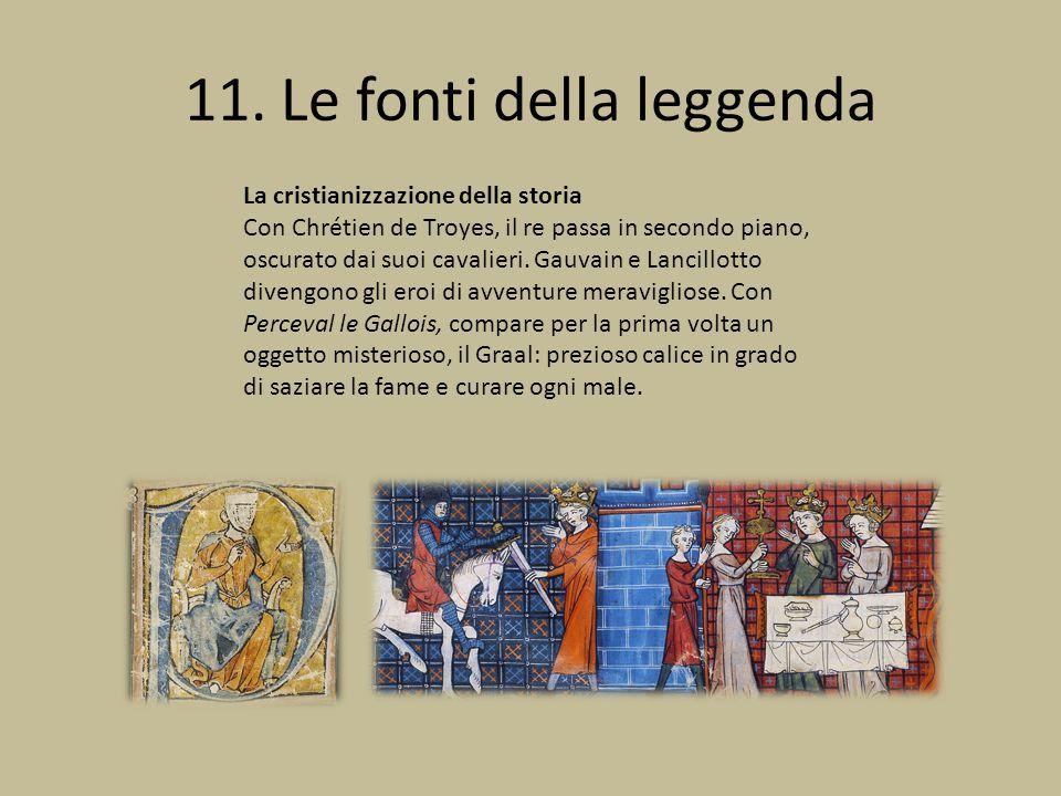 11. Le fonti della leggenda La cristianizzazione della storia Con Chrétien de Troyes, il re passa in secondo piano, oscurato dai suoi cavalieri. Gauva
