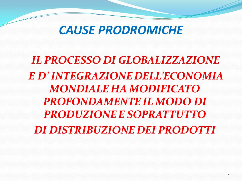 CAUSE PRODROMICHE IL PROCESSO DI GLOBALIZZAZIONE E D' INTEGRAZIONE DELL'ECONOMIA MONDIALE HA MODIFICATO PROFONDAMENTE IL MODO DI PRODUZIONE E SOPRATTUTTO DI DISTRIBUZIONE DEI PRODOTTI 2