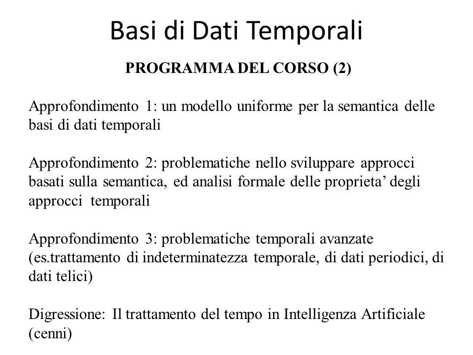 Basi di Dati Temporali PROGRAMMA DEL CORSO (2) Approfondimento 1: un modello uniforme per la semantica delle basi di dati temporali Approfondimento 2: problematiche nello sviluppare approcci basati sulla semantica, ed analisi formale delle proprieta' degli approcci temporali Approfondimento 3: problematiche temporali avanzate (es.trattamento di indeterminatezza temporale, di dati periodici, di dati telici) Digressione: Il trattamento del tempo in Intelligenza Artificiale (cenni)