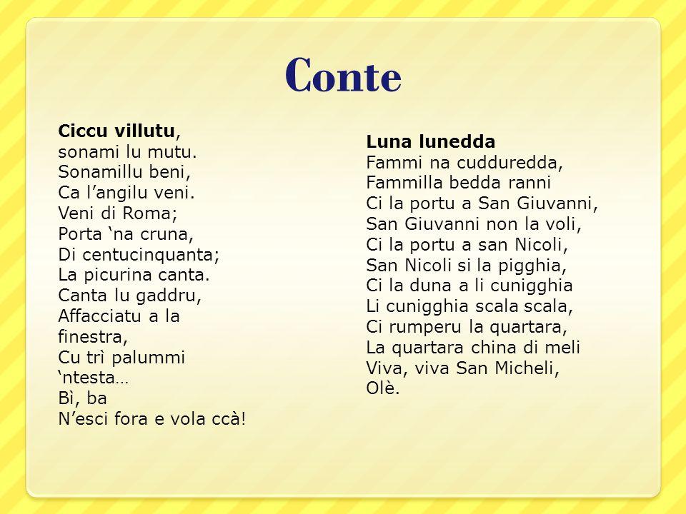 Conte Ciccu villutu, sonami lu mutu. Sonamillu beni, Ca l'angilu veni. Veni di Roma; Porta 'na cruna, Di centucinquanta; La picurina canta. Canta lu g