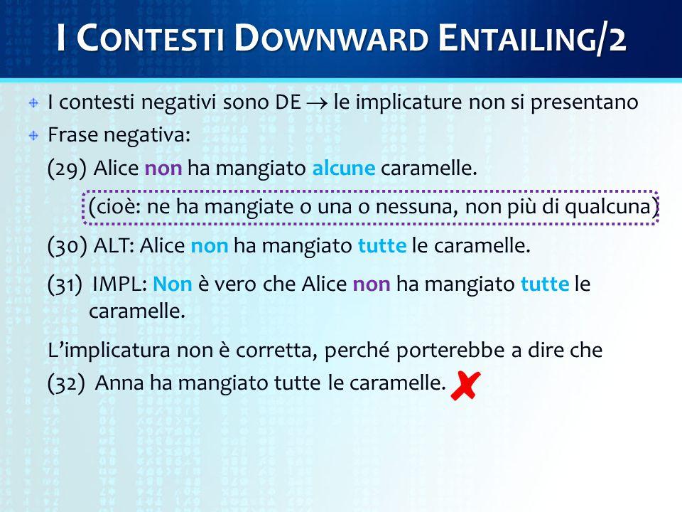 I C ONTESTI D OWNWARD E NTAILING /2 I contesti negativi sono DE  le implicature non si presentano Frase negativa: (29) Alice non ha mangiato alcune caramelle.