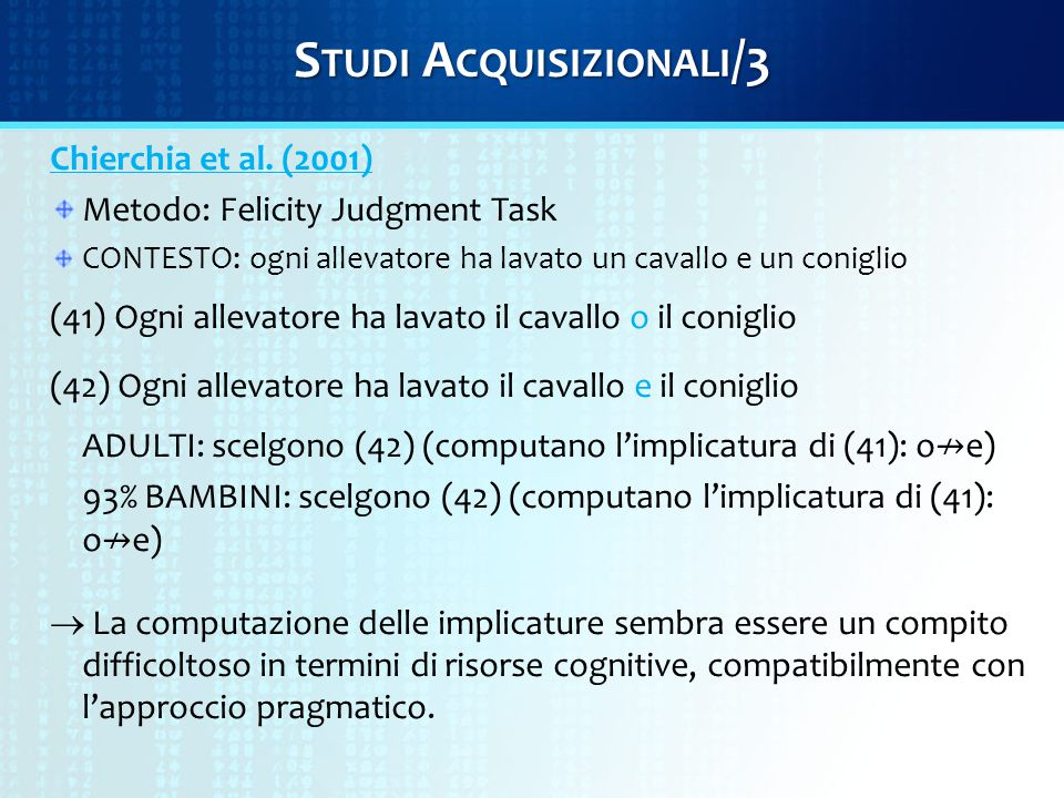 S TUDI A CQUISIZIONALI /3 Chierchia et al. (2001) Metodo: Felicity Judgment Task CONTESTO: ogni allevatore ha lavato un cavallo e un coniglio (41) Ogn