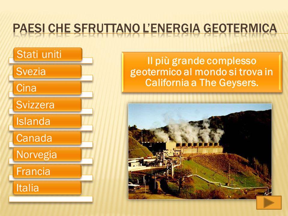 Il più grande complesso geotermico al mondo si trova in California a The Geysers. Stati unitiSveziaCinaSvizzeraIslandaCanadaNorvegiaFranciaItalia