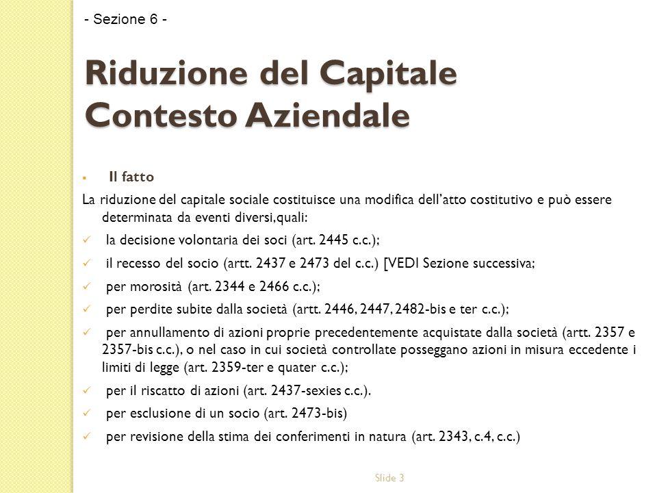 Slide 3 Riduzione del Capitale Contesto Aziendale  Il fatto La riduzione del capitale sociale costituisce una modifica dell'atto costitutivo e può essere determinata da eventi diversi,quali: la decisione volontaria dei soci (art.