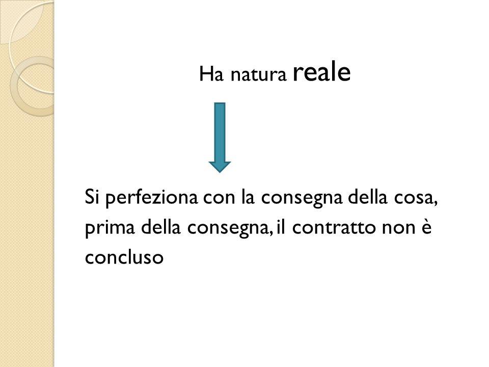 Ha natura reale Si perfeziona con la consegna della cosa, prima della consegna, il contratto non è concluso