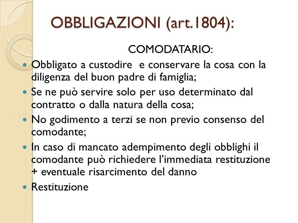 OBBLIGAZIONI (art.1804): COMODATARIO: Obbligato a custodire e conservare la cosa con la diligenza del buon padre di famiglia; Se ne può servire solo p