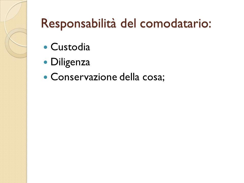 Responsabilità del comodatario: Custodia Diligenza Conservazione della cosa;