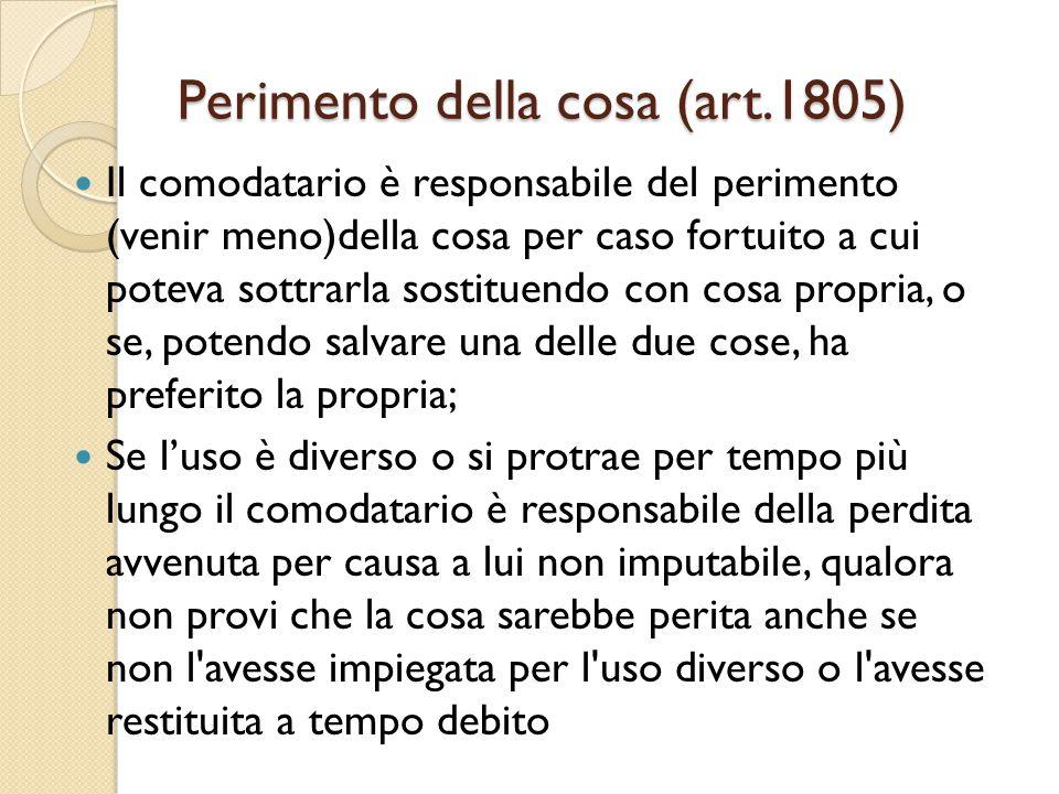 Perimento della cosa (art.1805) Il comodatario è responsabile del perimento (venir meno)della cosa per caso fortuito a cui poteva sottrarla sostituend
