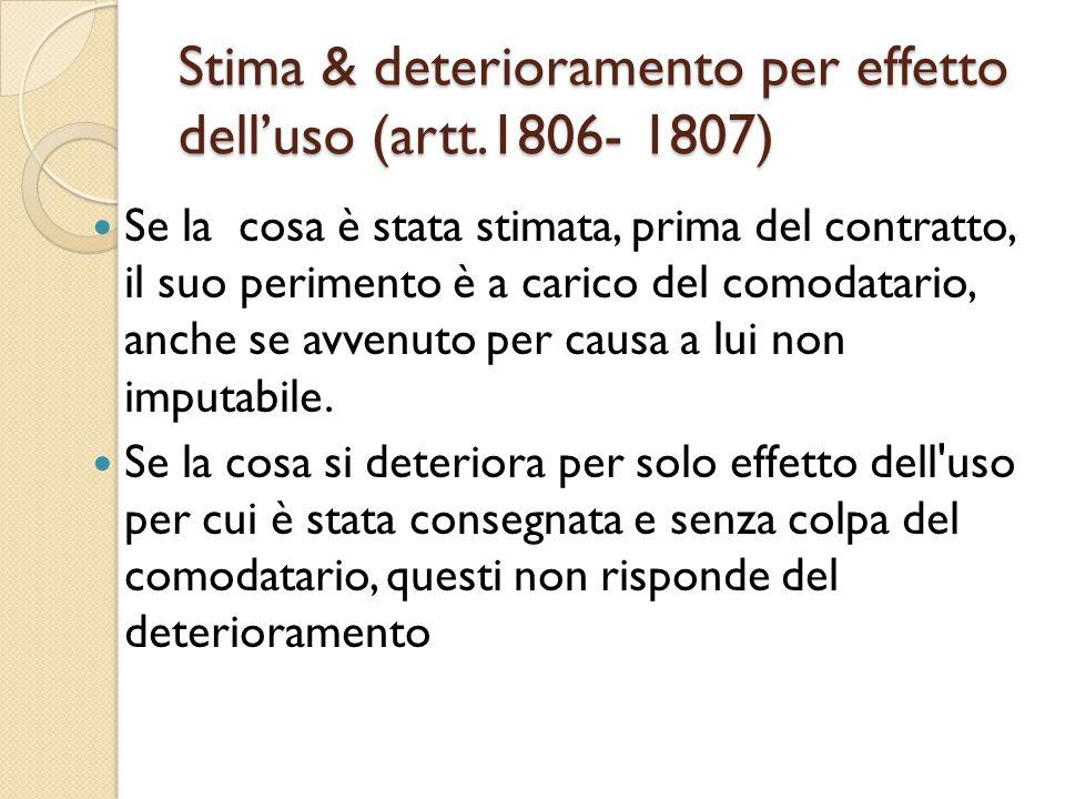 Stima & deterioramento per effetto dell'uso (artt.1806- 1807) Se la cosa è stata stimata, prima del contratto, il suo perimento è a carico del comodat