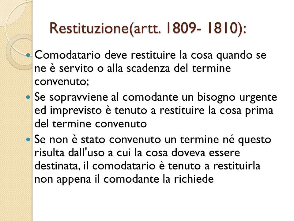 Restituzione(artt. 1809- 1810): Comodatario deve restituire la cosa quando se ne è servito o alla scadenza del termine convenuto; Se sopravviene al co