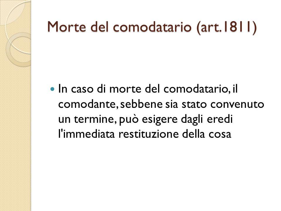 Morte del comodatario (art.1811) In caso di morte del comodatario, il comodante, sebbene sia stato convenuto un termine, può esigere dagli eredi l'imm