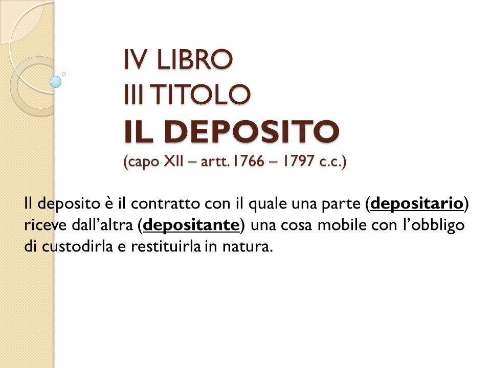 IV LIBRO III TITOLO IL DEPOSITO (capo XII – artt. 1766 – 1797 c.c.) Il deposito è il contratto con il quale una parte (depositario) riceve dall'altra