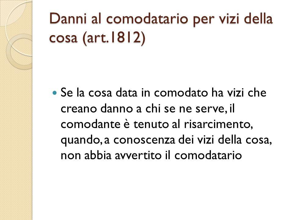 Danni al comodatario per vizi della cosa (art.1812) Se la cosa data in comodato ha vizi che creano danno a chi se ne serve, il comodante è tenuto al r