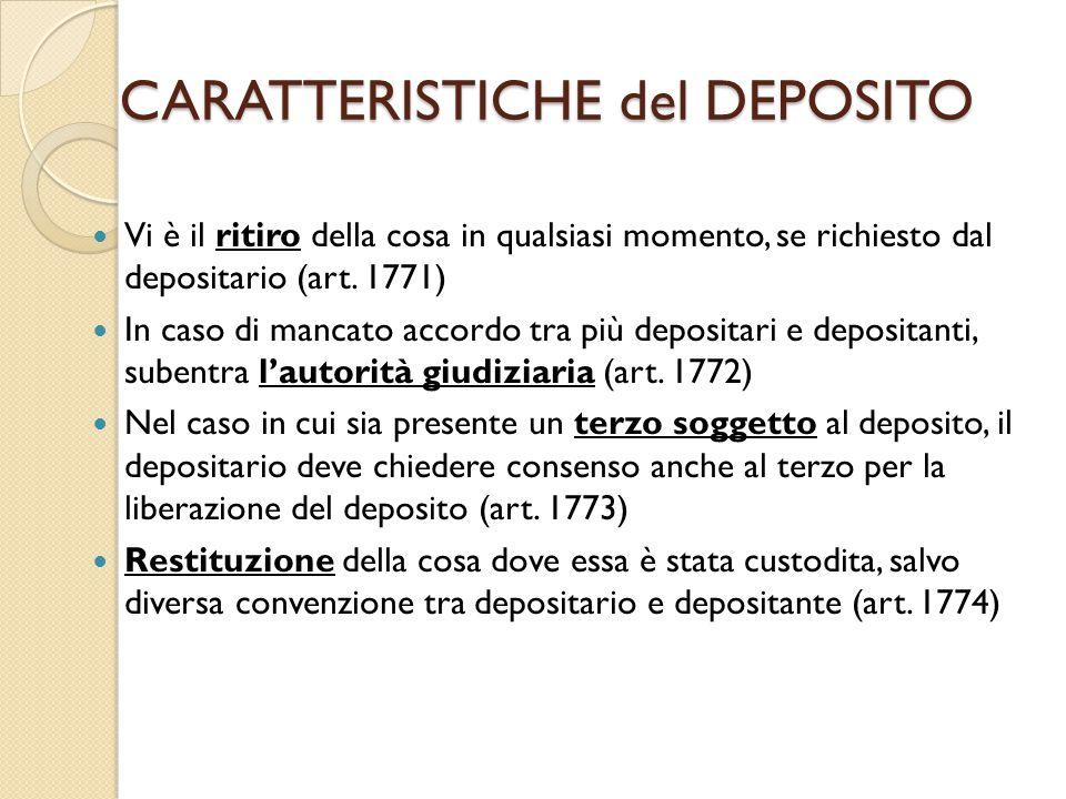 CARATTERISTICHE del DEPOSITO Vi è il ritiro della cosa in qualsiasi momento, se richiesto dal depositario (art. 1771) In caso di mancato accordo tra p