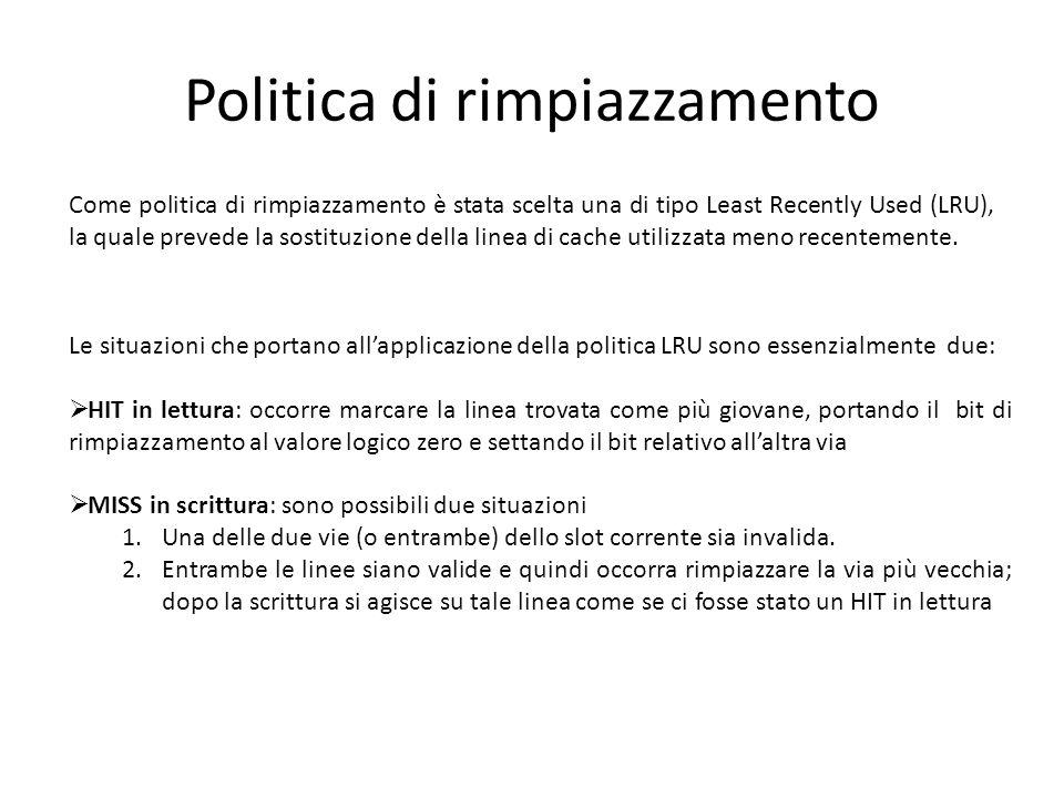 Politica di rimpiazzamento Come politica di rimpiazzamento è stata scelta una di tipo Least Recently Used (LRU), la quale prevede la sostituzione dell