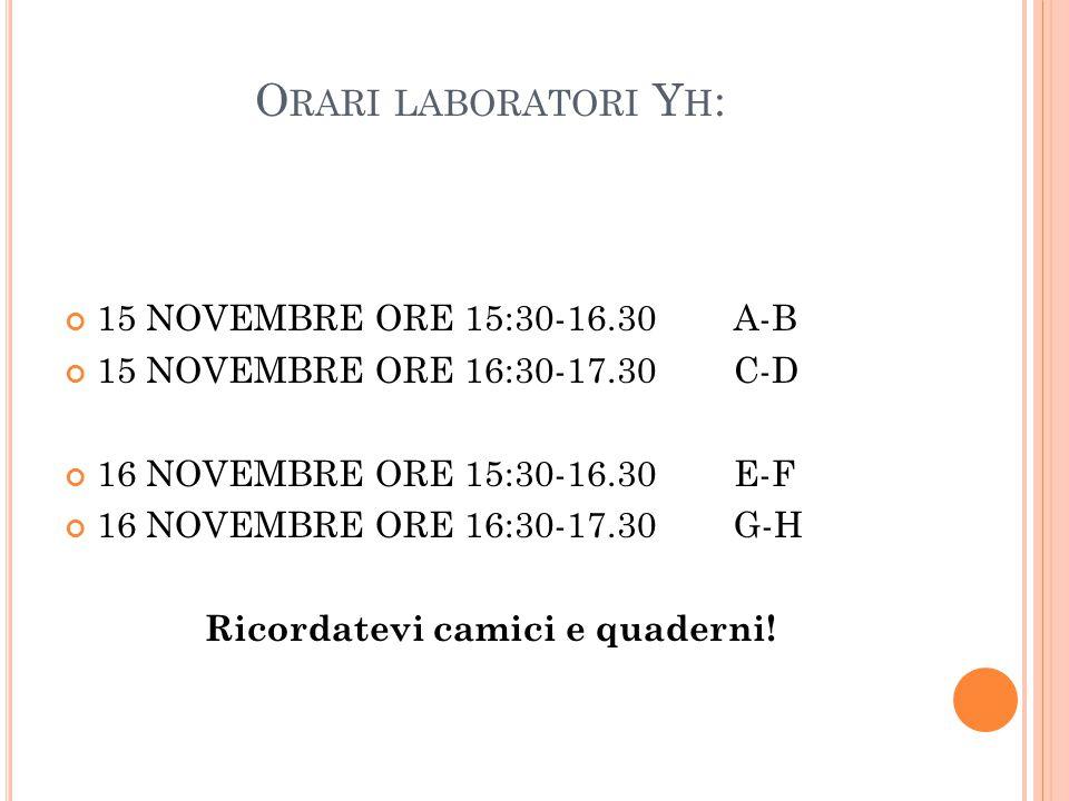 O RARI LABORATORI Y H : 15 NOVEMBRE ORE 15:30-16.30 A-B 15 NOVEMBRE ORE 16:30-17.30 C-D 16 NOVEMBRE ORE 15:30-16.30 E-F 16 NOVEMBRE ORE 16:30-17.30 G-