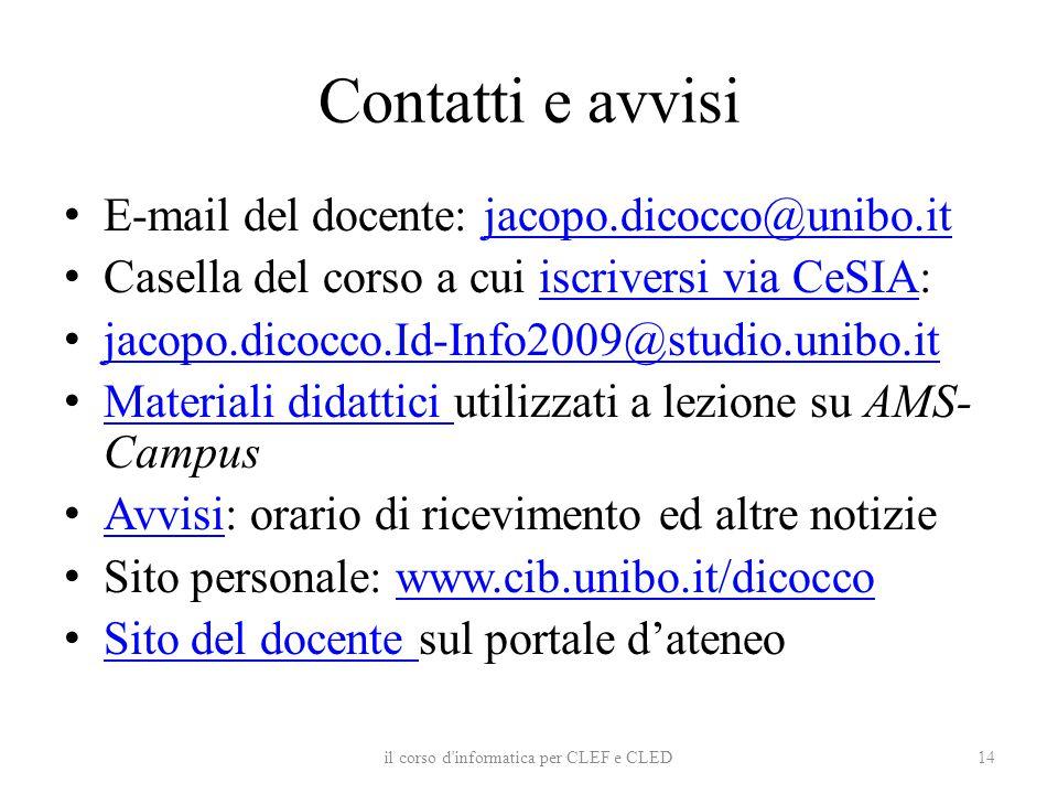 Contatti e avvisi E-mail del docente: jacopo.dicocco@unibo.itjacopo.dicocco@unibo.it Casella del corso a cui iscriversi via CeSIA:iscriversi via CeSIA jacopo.dicocco.Id-Info2009@studio.unibo.it Materiali didattici utilizzati a lezione su AMS- Campus Materiali didattici Avvisi: orario di ricevimento ed altre notizie Avvisi Sito personale: www.cib.unibo.it/dicoccowww.cib.unibo.it/dicocco Sito del docente sul portale d'ateneo Sito del docente il corso d informatica per CLEF e CLED14