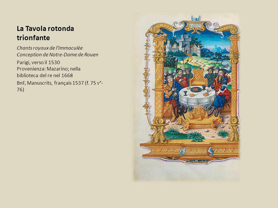 La Tavola rotonda trionfante Chants royaux de l Immaculée Conception de Notre-Dame de Rouen Parigi, verso il 1530 Provenienza: Mazarino; nella biblioteca del re nel 1668 BnF, Manuscrits, français 1537 (f.