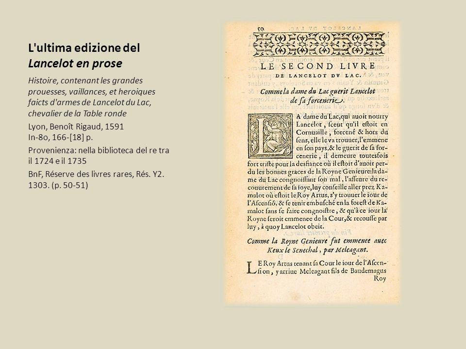 L ultima edizione del Lancelot en prose Histoire, contenant les grandes prouesses, vaillances, et heroiques faicts d armes de Lancelot du Lac, chevalier de la Table ronde Lyon, Benoît Rigaud, 1591 In-8o, 166-[18] p.