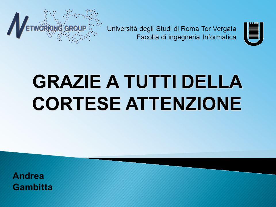 GRAZIE A TUTTI DELLA CORTESE ATTENZIONE Università degli Studi di Roma Tor Vergata Facoltà di ingegneria Informatica Andrea Gambitta