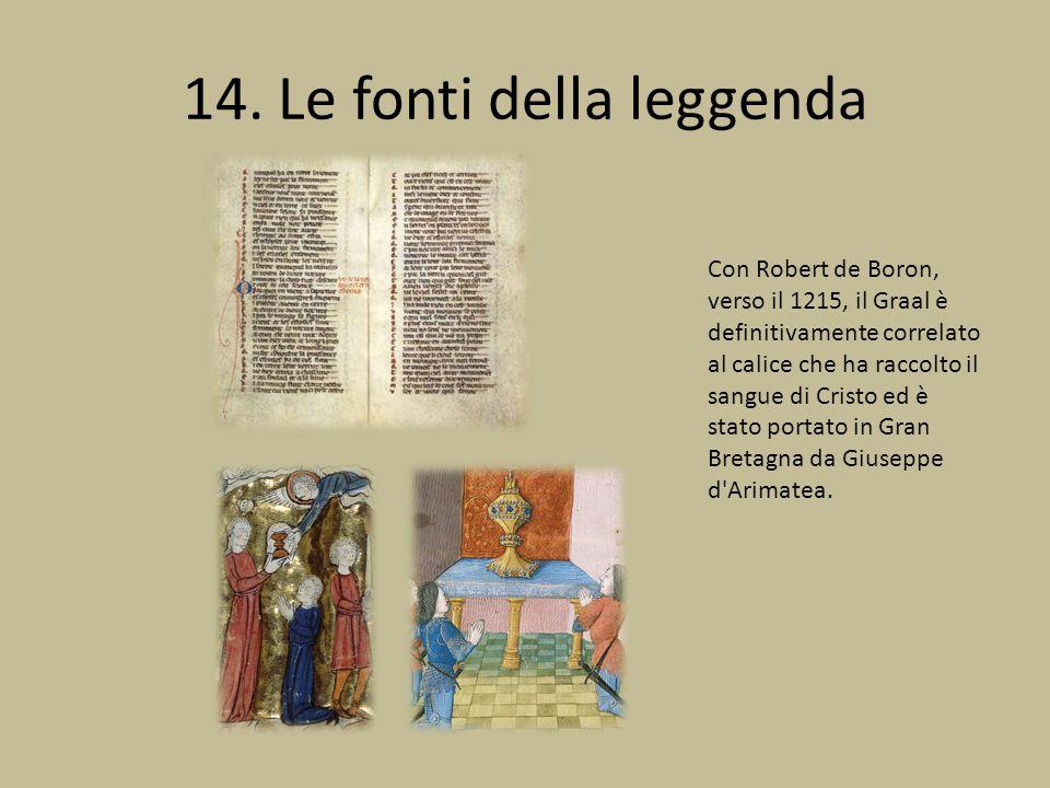 14. Le fonti della leggenda Con Robert de Boron, verso il 1215, il Graal è definitivamente correlato al calice che ha raccolto il sangue di Cristo ed