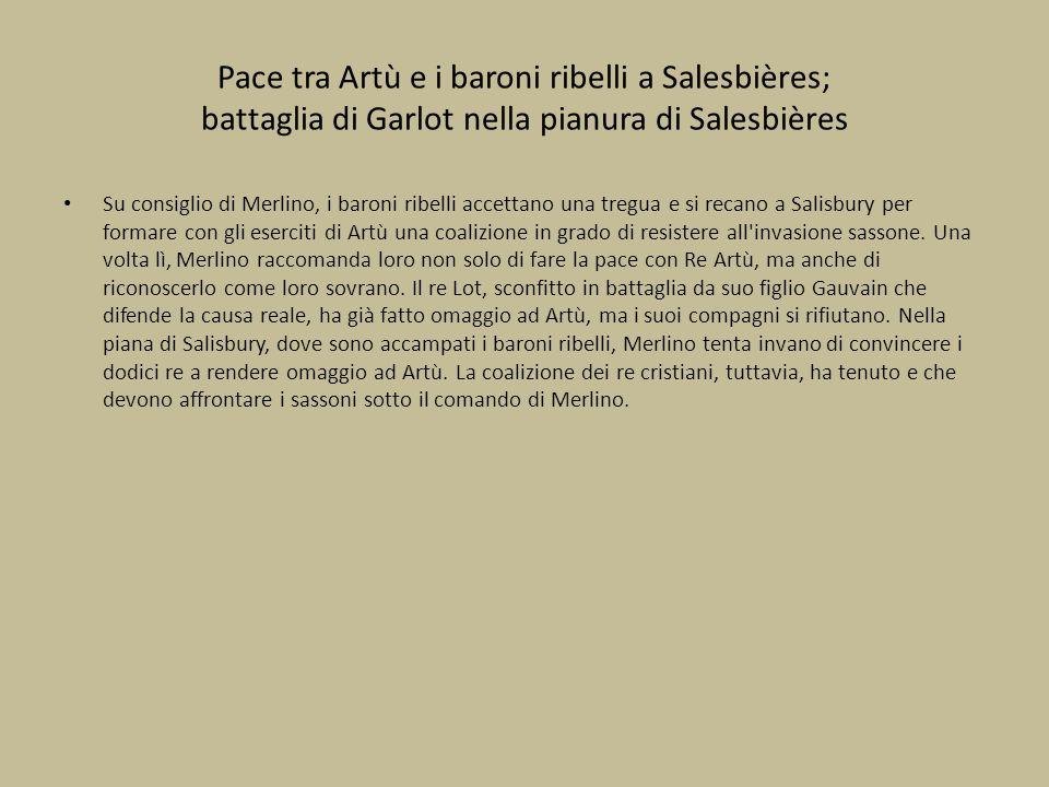 Pace tra Artù e i baroni ribelli a Salesbières; battaglia di Garlot nella pianura di Salesbières Su consiglio di Merlino, i baroni ribelli accettano u