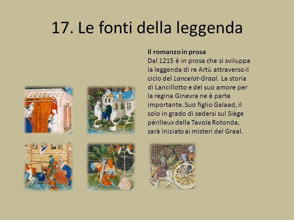 17. Le fonti della leggenda Il romanzo in prosa Dal 1215 è in prosa che si sviluppa la leggenda di re Artù attraverso il ciclo del Lancelot-Graal. La