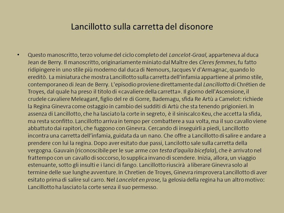 Lancillotto sulla carretta del disonore Questo manoscritto, terzo volume del ciclo completo del Lancelot-Graal, apparteneva al duca Jean de Berry. Il