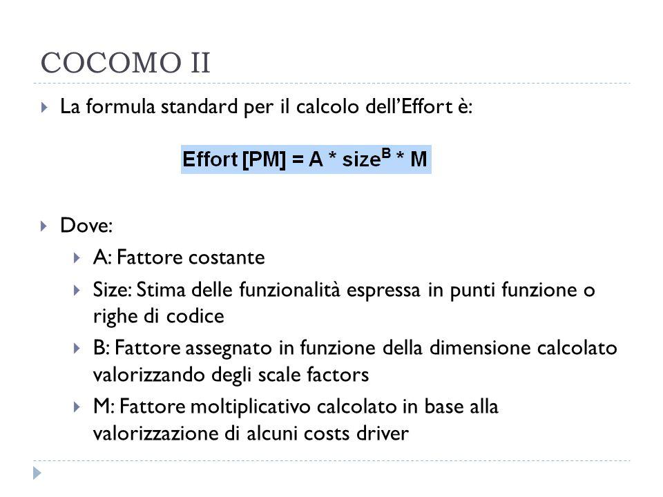 COCOMO II  La formula standard per il calcolo dell'Effort è:  Dove:  A: Fattore costante  Size: Stima delle funzionalità espressa in punti funzione o righe di codice  B: Fattore assegnato in funzione della dimensione calcolato valorizzando degli scale factors  M: Fattore moltiplicativo calcolato in base alla valorizzazione di alcuni costs driver