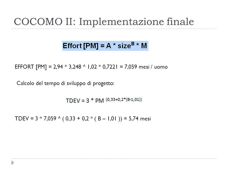 COCOMO II: Implementazione finale EFFORT [PM] = 2,94 * 3,248 ^ 1,02 * 0,7221 = 7,059 mesi / uomo Calcolo del tempo di sviluppo di progetto: TDEV = 3 * 7,059 ^ ( 0,33 + 0,2 * ( B – 1,01 )) = 5,74 mesi
