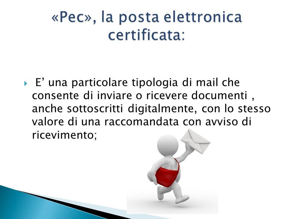  E' una particolare tipologia di mail che consente di inviare o ricevere documenti, anche sottoscritti digitalmente, con lo stesso valore di una raccomandata con avviso di ricevimento;